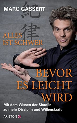 Alles ist schwer, bevor es leicht wird: Mit dem Wissen der Shaolin zu mehr Disziplin und Willenskraft